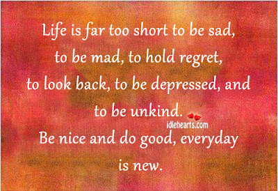 life is far too short to be sad, to be mad, to hold regret, to look back, to e depressed, and to be unkind.