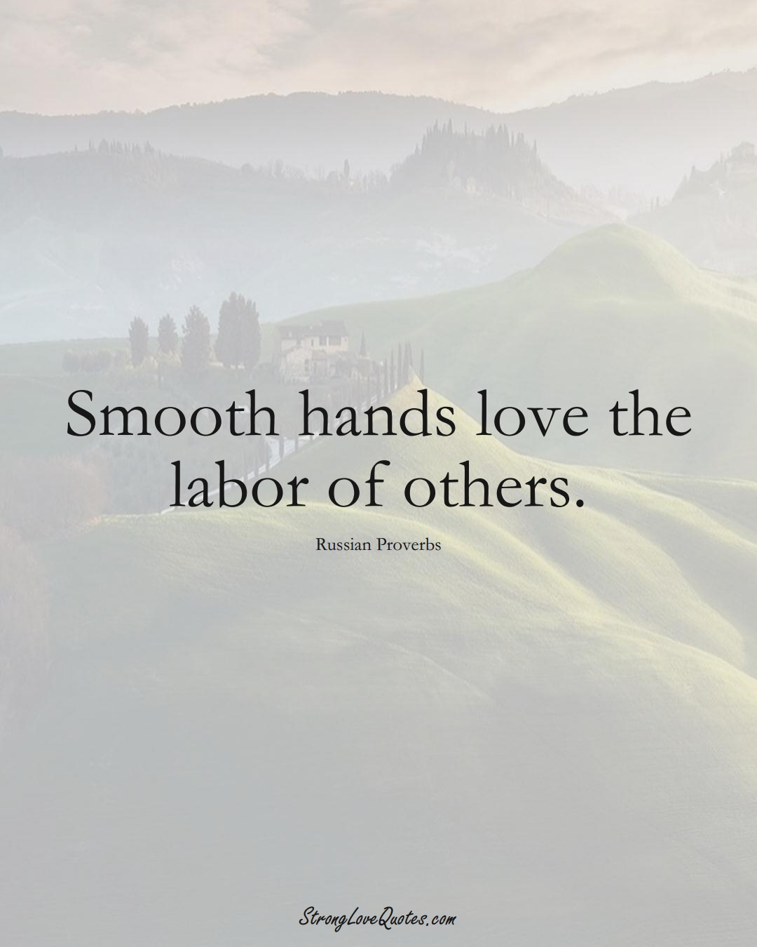 Smooth hands love the labor of others. (Russian Sayings);  #AsianSayings