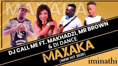Dj Call Me - Maxaka ft Makhadzi_Mr Brown & Dj Dance ( 2020 ) [DOWNLOAD]