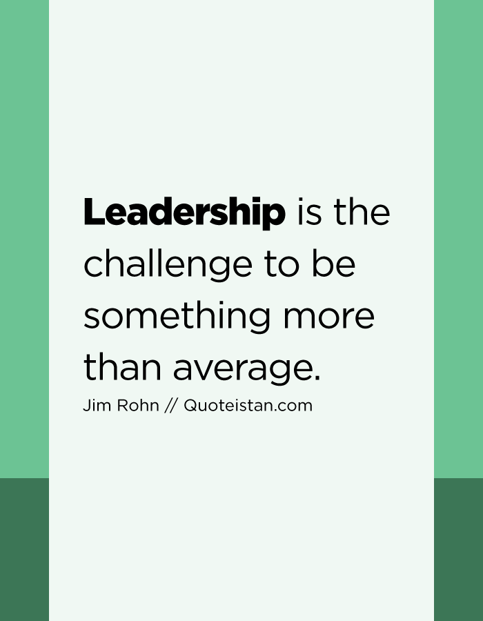 Leadership is the challenge to be something more than average.