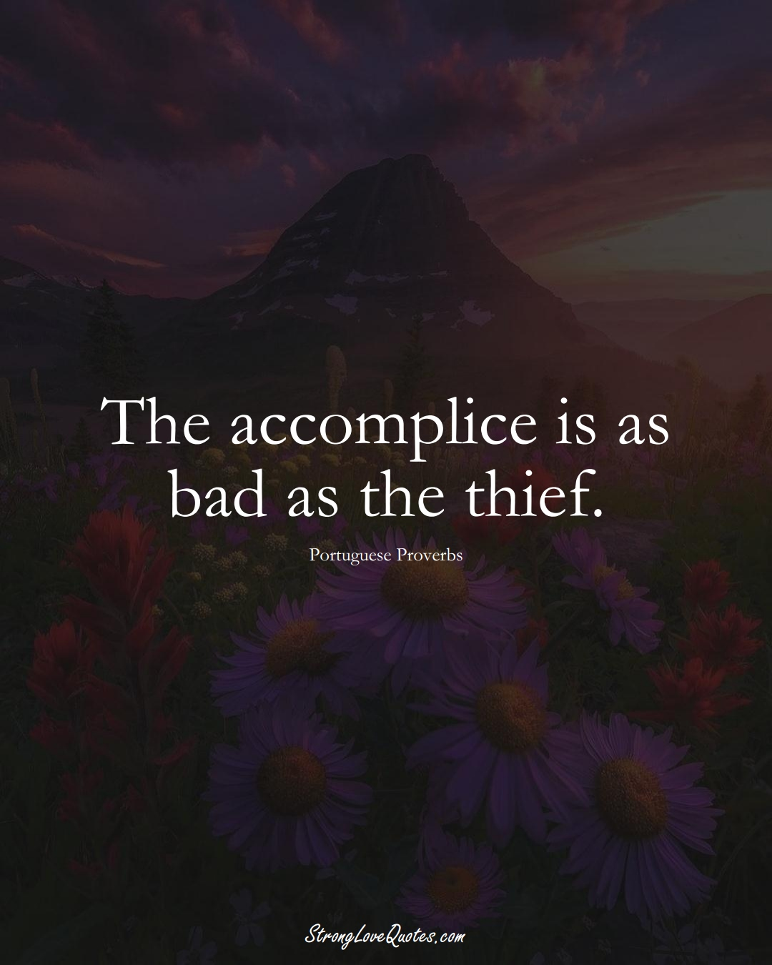 The accomplice is as bad as the thief. (Portuguese Sayings);  #EuropeanSayings