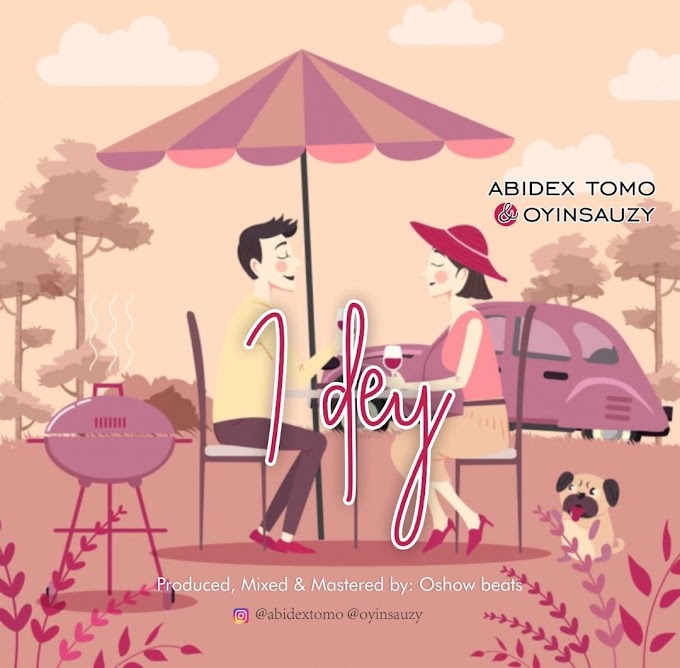 MUSIC: Abidex Tomo & Oyinsauzy - I Dey