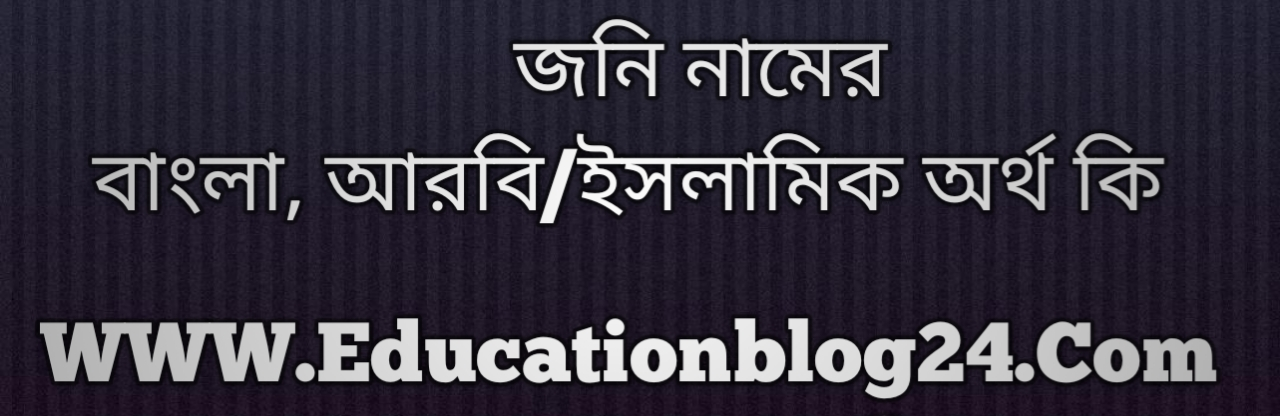 Jony name meaning in Bengali, জনি নামের অর্থ কি, জনি নামের বাংলা অর্থ কি, জনি নামের ইসলামিক অর্থ কি, জনি কি ইসলামিক /আরবি নাম