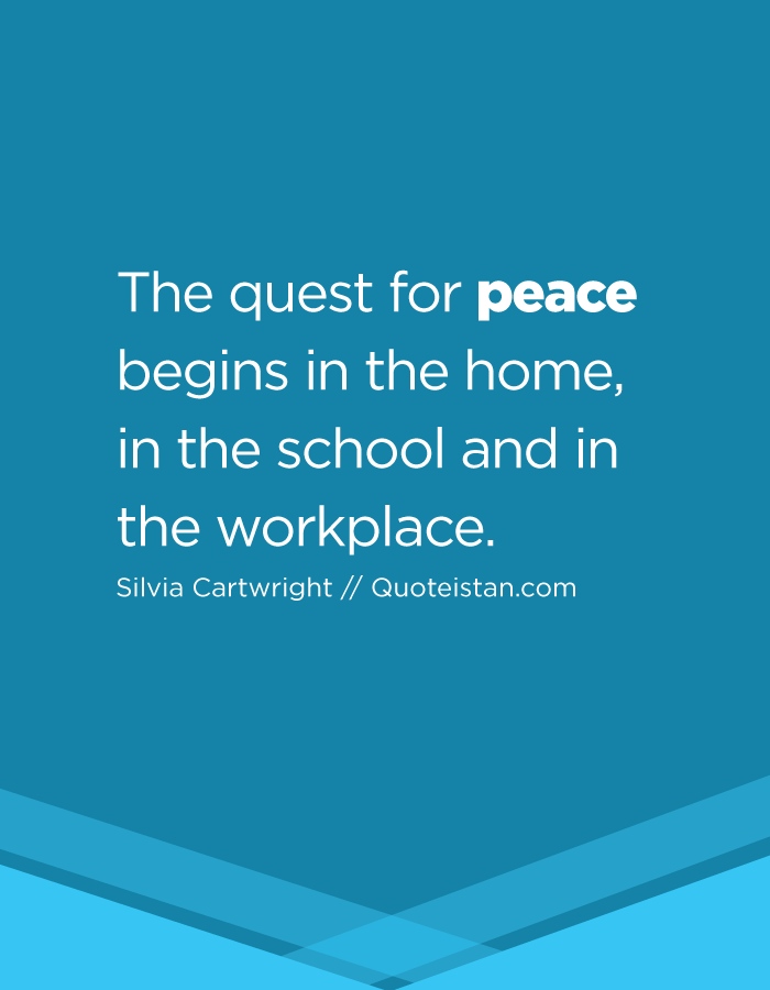The quest for peace begins in the home, in the school and in the workplace.