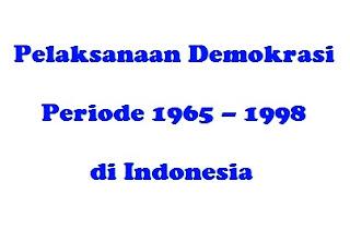 Pelaksanaan Demokrasi Periode 1965 – 1998 di Indonesia