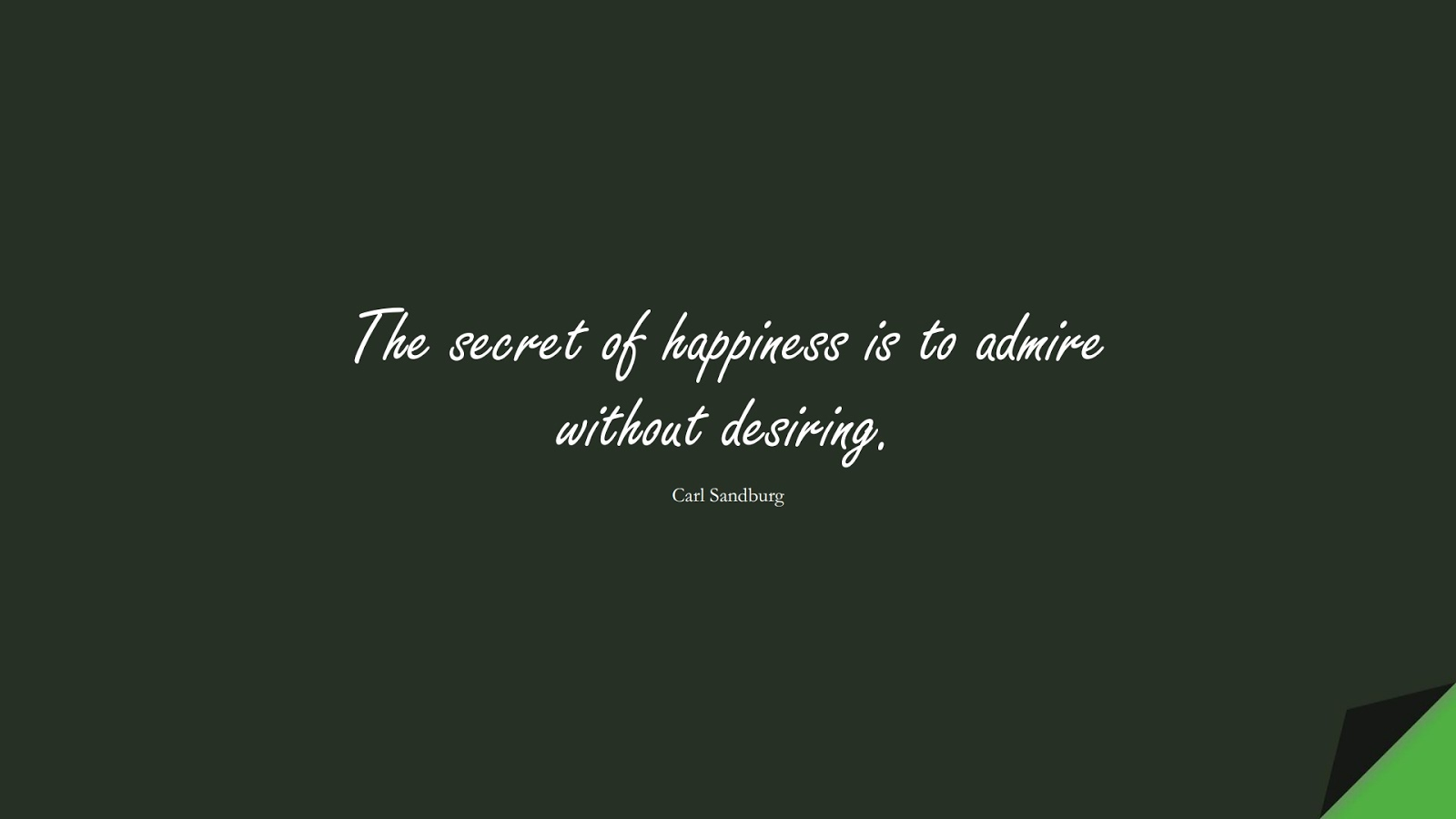 The secret of happiness is to admire without desiring. (Carl Sandburg);  #HappinessQuotes