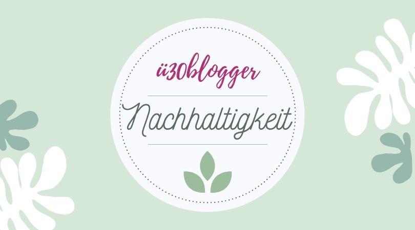 ü30Blogger Blogparade im Juli 2019 - Thema Nachhaltigkeit