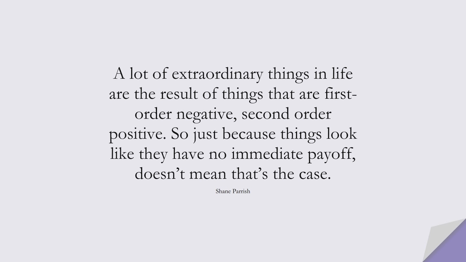 A lot of extraordinary things in life are the result of things that are first-order negative, second order positive. So just because things look like they have no immediate payoff, doesn't mean that's the case. (Shane Parrish);  #NeverGiveUpQuotes