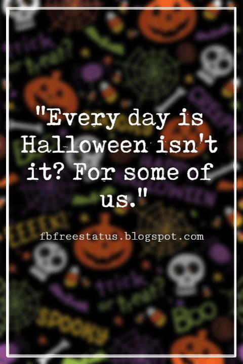 "Halloween Quotes And Sayings, ""Every day is Halloween isn't it? For some of us."""
