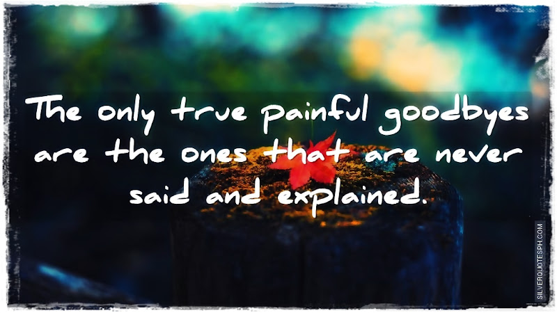The Only True Painful Goodbyes Are The Ones That Are Never Said And Explained, Picture Quotes, Love Quotes, Sad Quotes, Sweet Quotes, Birthday Quotes, Friendship Quotes, Inspirational Quotes, Tagalog Quotes