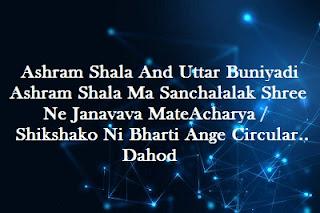 Ashram Shala And Uttar Buniyadi Ashram Shala Ma Sanchalalak Shree Ne Janavava Mate Acharya/Shikshako Ni Bharti Ange Circular.. Dahod