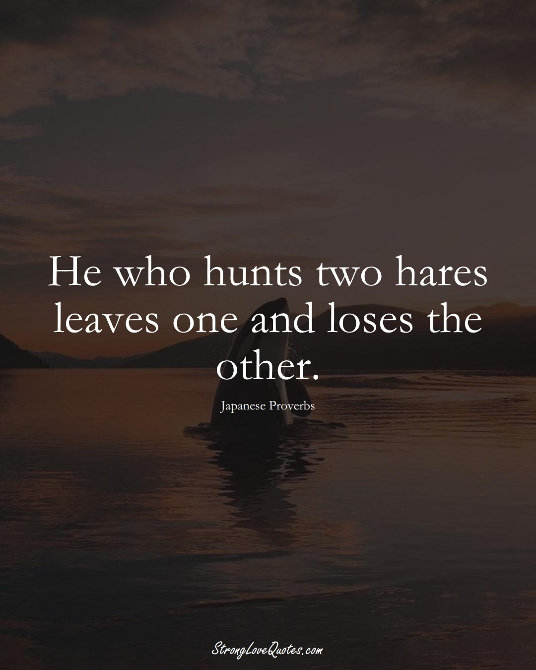 He who hunts two hares leaves one and loses the other. (Japanese Sayings);  #AsianSayings