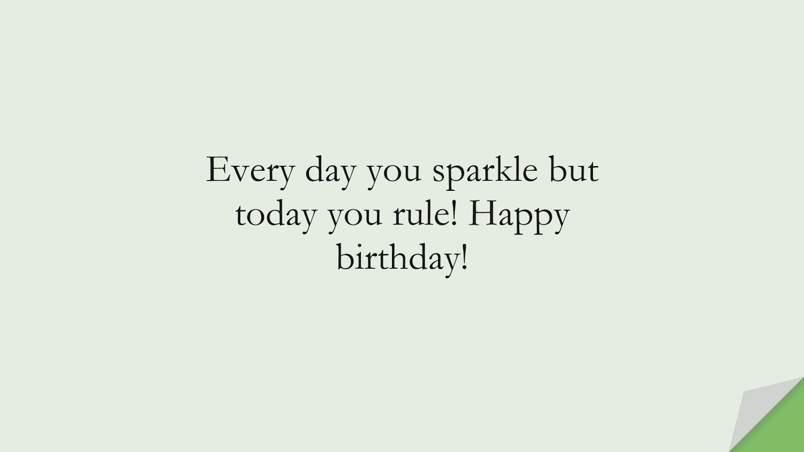 Every day you sparkle but today you rule! Happy birthday!FALSE