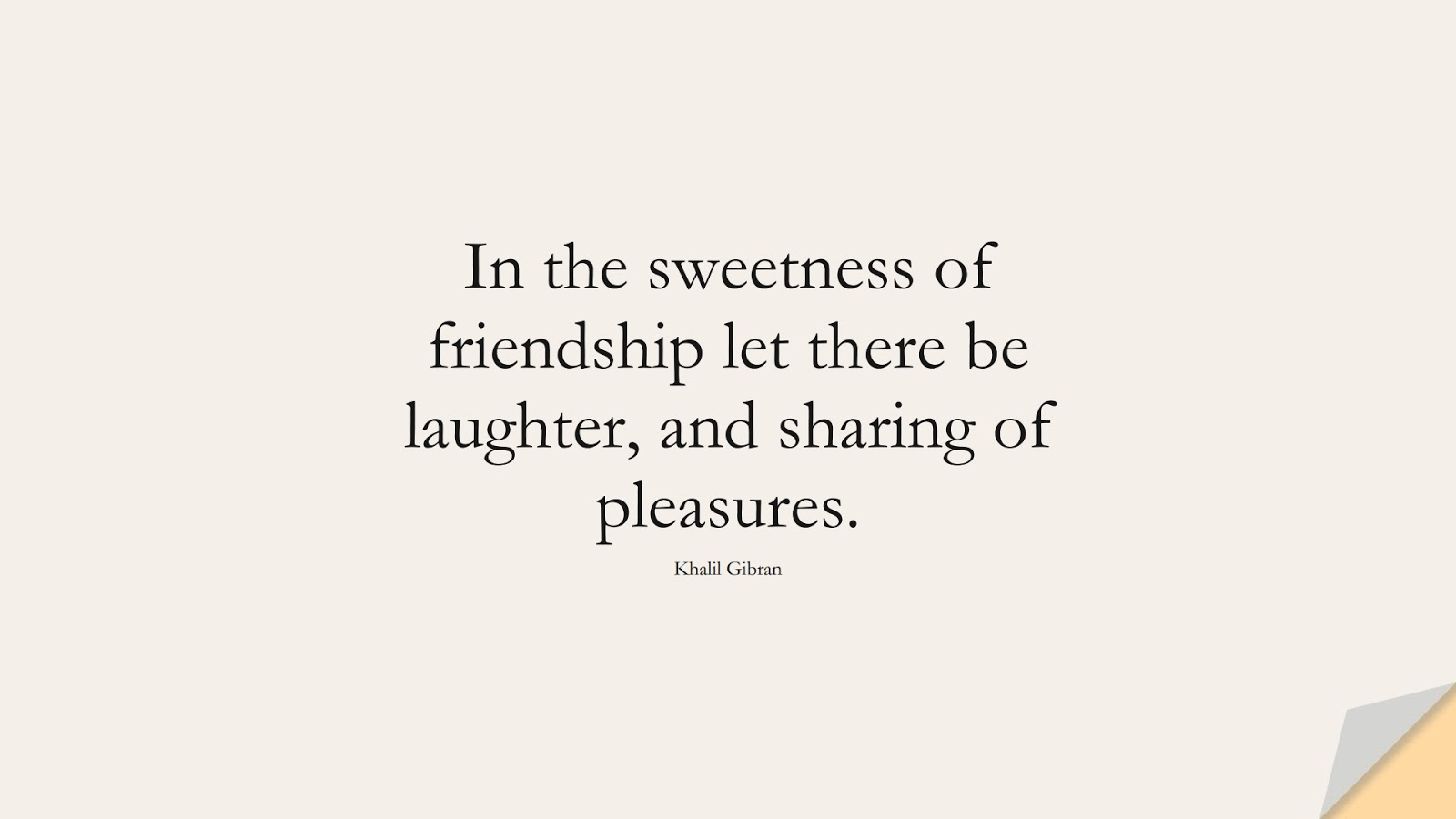 In the sweetness of friendship let there be laughter, and sharing of pleasures. (Khalil Gibran);  #InspirationalQuotes