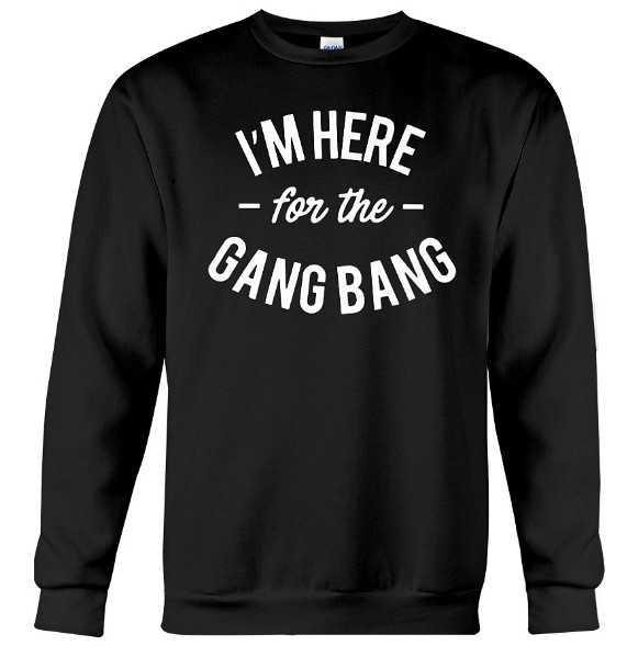 I'm Here For The Gang Bang Hoodie, I'm Here For The Gang Bang Sweatshirt, I'm Here For The Gang Bang Sweater, I'm Here For The Gang Bang T Shirts