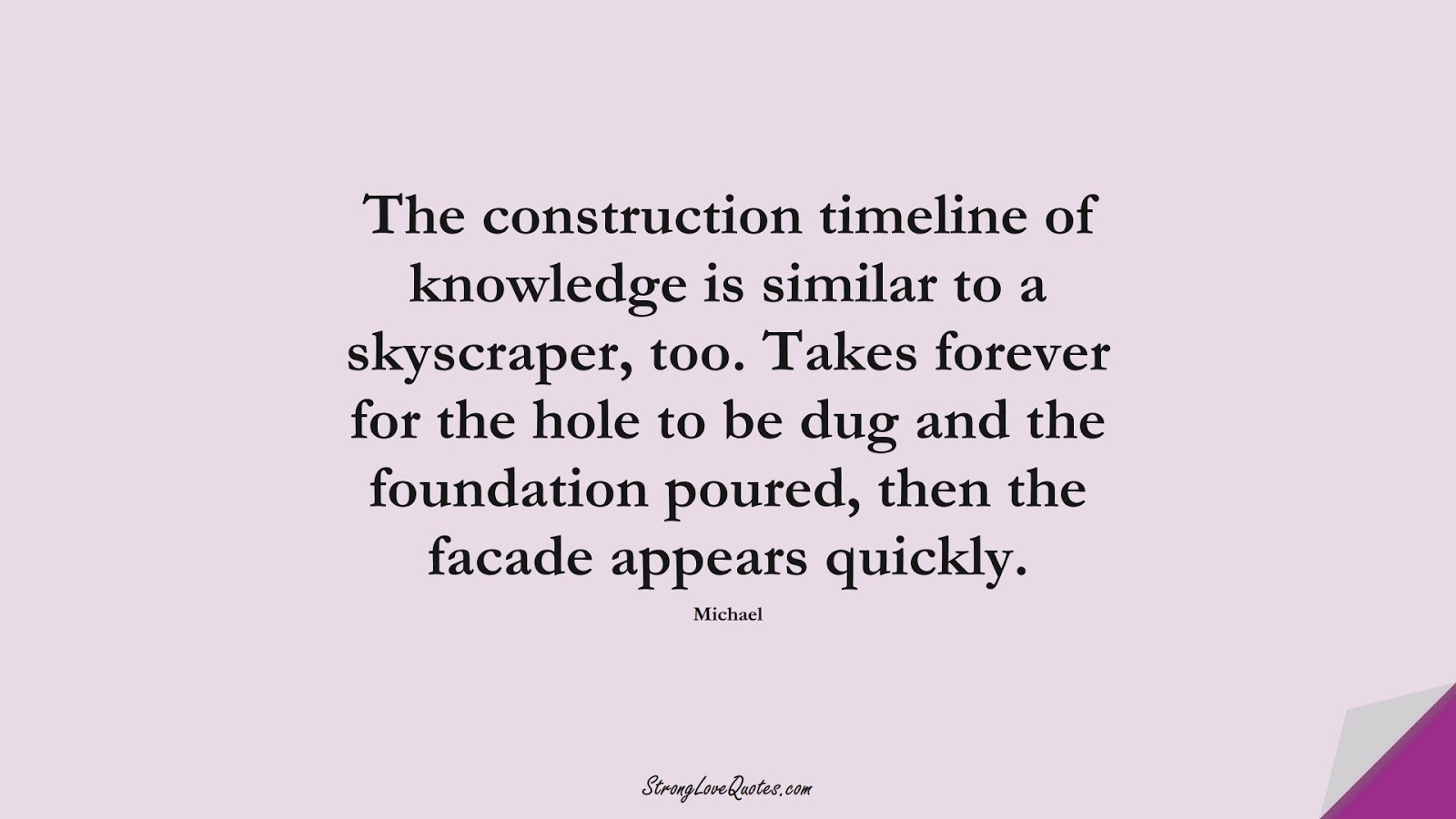The construction timeline of knowledge is similar to a skyscraper, too. Takes forever for the hole to be dug and the foundation poured, then the facade appears quickly. (Michael);  #KnowledgeQuotes