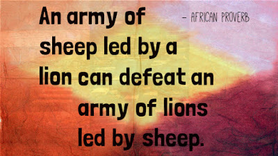 An army of sheep led by a lion can defeat an army of lions led by sheep. ~African Proverb