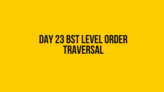HackerRank Day 23 BST Level order traversal 30 days of code solution