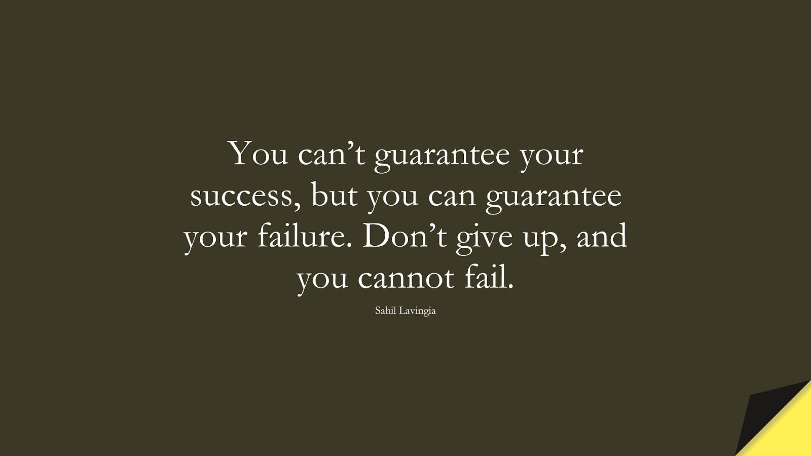 You can't guarantee your success, but you can guarantee your failure. Don't give up, and you cannot fail. (Sahil Lavingia);  #NeverGiveUpQuotes