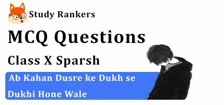 MCQ Questions for Class 10 Hindi: Ch 15 अब कहाँ दूसरों के दुःख से दुखी होने वाले स्पर्श