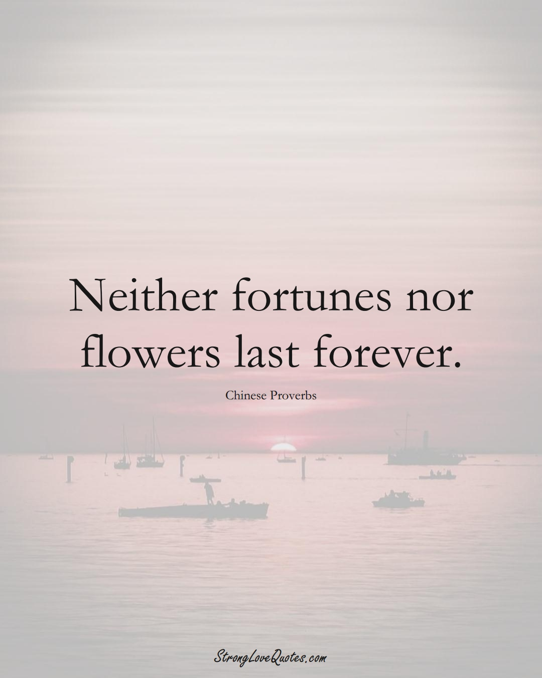 Neither fortunes nor flowers last forever. (Chinese Sayings);  #AsianSayings