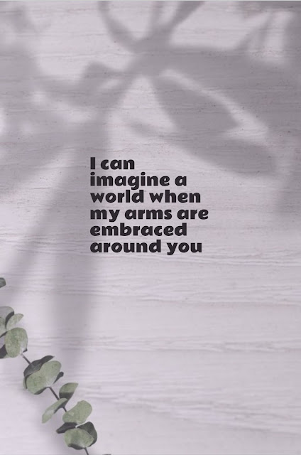 I can imagine a world when my arms are embraced around you