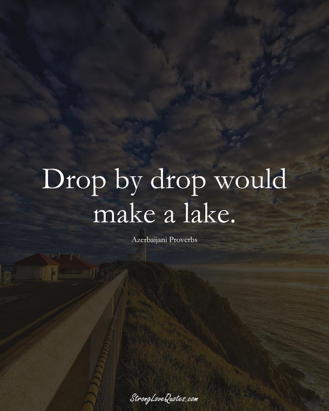 Drop by drop would make a lake. (Azerbaijani Sayings);  #AsianSayings