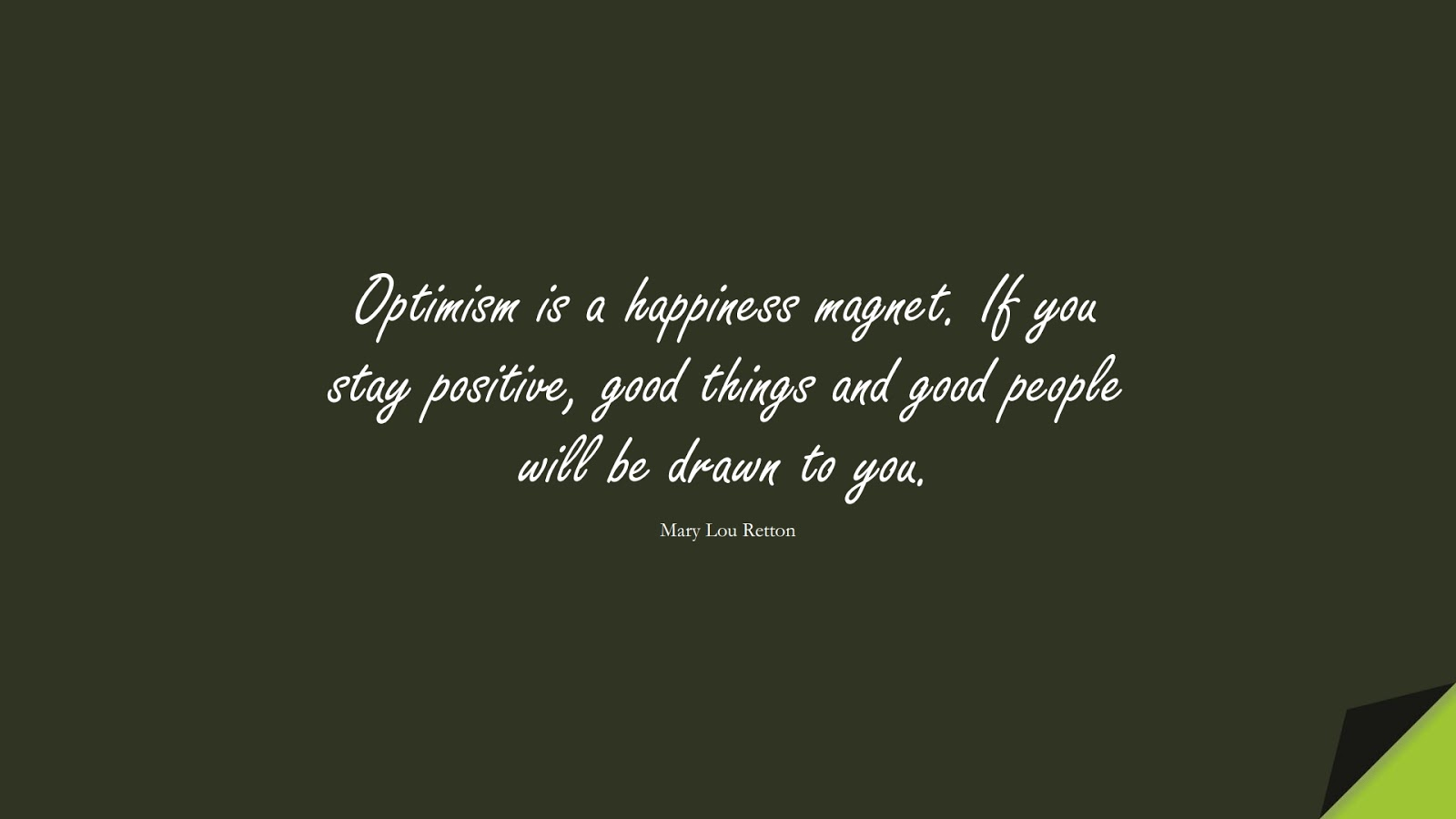 Optimism is a happiness magnet. If you stay positive, good things and good people will be drawn to you. (Mary Lou Retton);  #PositiveQuotes