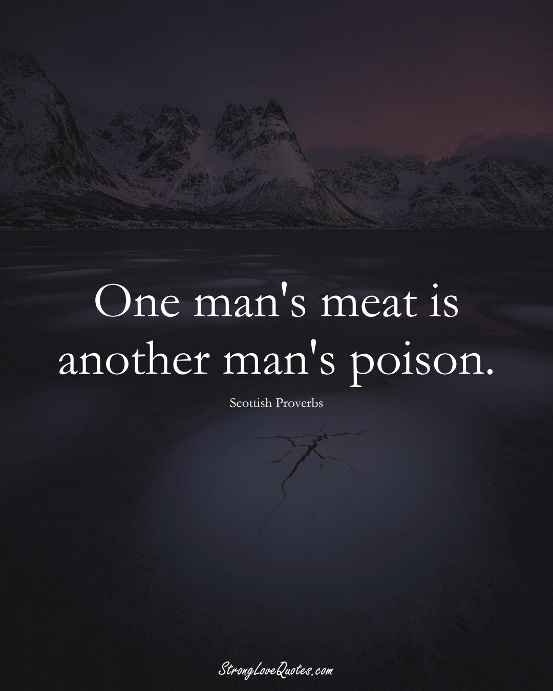 One man's meat is another man's poison. (Scottish Sayings);  #EuropeanSayings