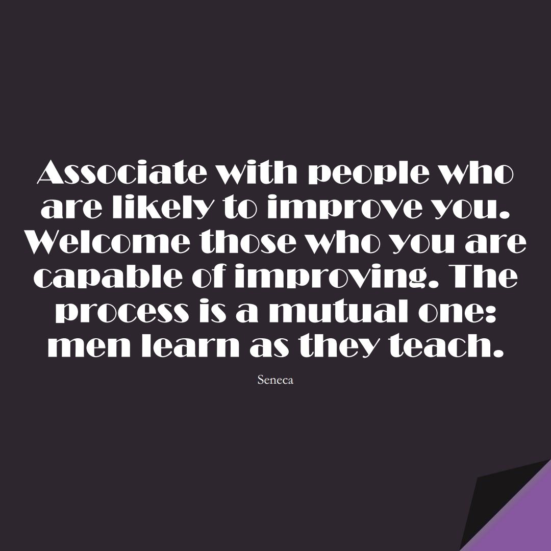 Associate with people who are likely to improve you. Welcome those who you are capable of improving. The process is a mutual one: men learn as they teach. (Seneca);  #StoicQuotes
