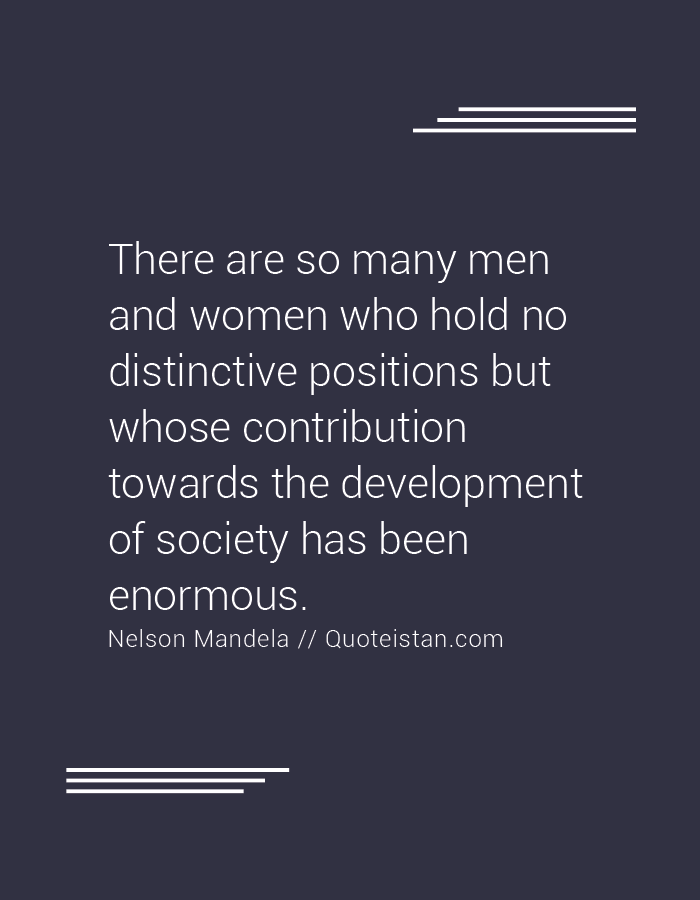 There are so many men and women who hold no distinctive positions but whose contribution towards the development of society has been enormous.