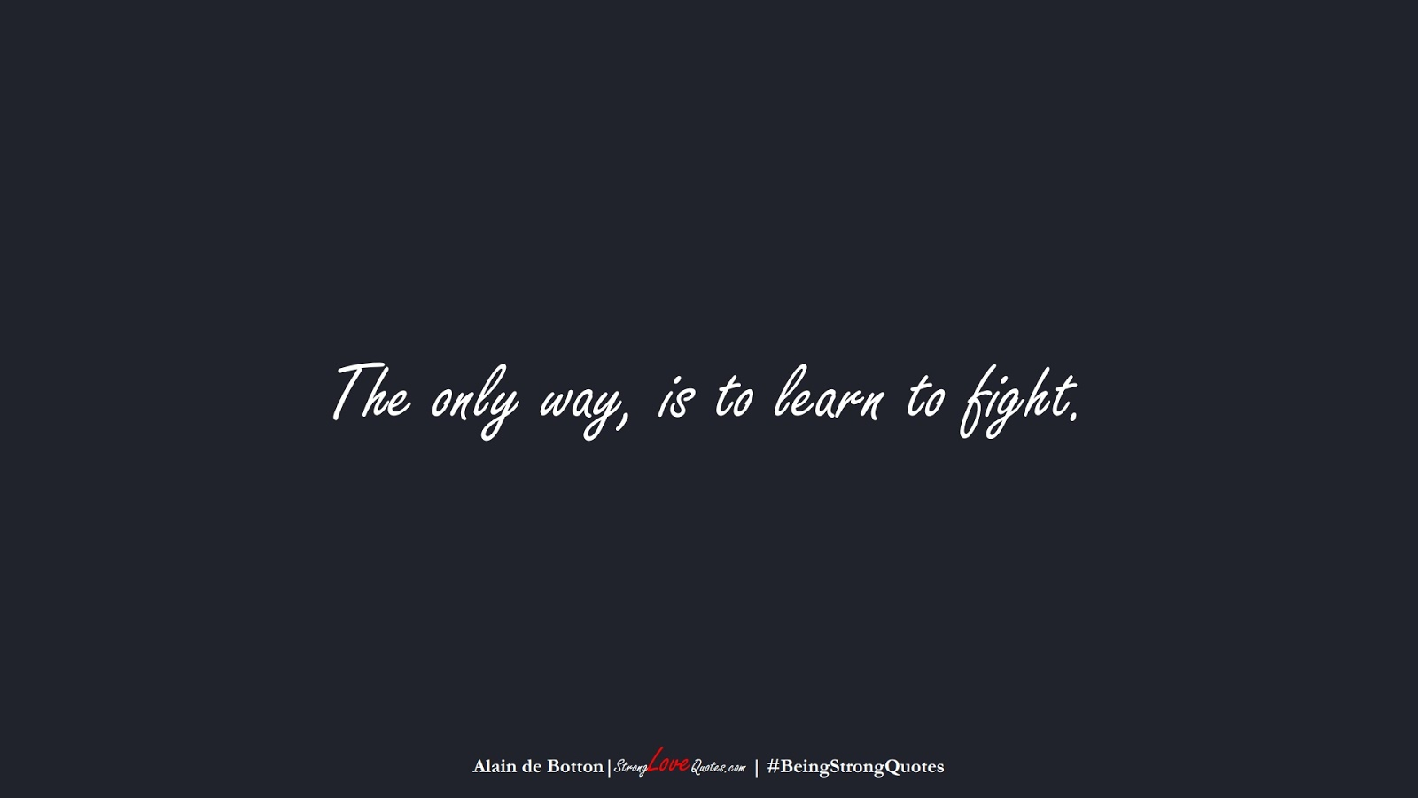 The only way, is to learn to fight. (Alain de Botton);  #BeingStrongQuotes