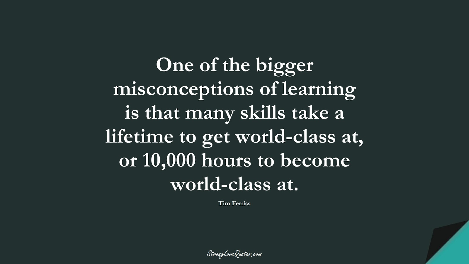 One of the bigger misconceptions of learning is that many skills take a lifetime to get world-class at, or 10,000 hours to become world-class at. (Tim Ferriss);  #EducationQuotes