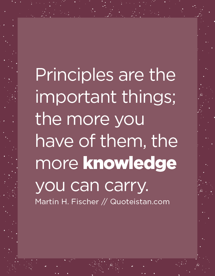 Principles are the important things; the more you have of them, the more knowledge you can carry.
