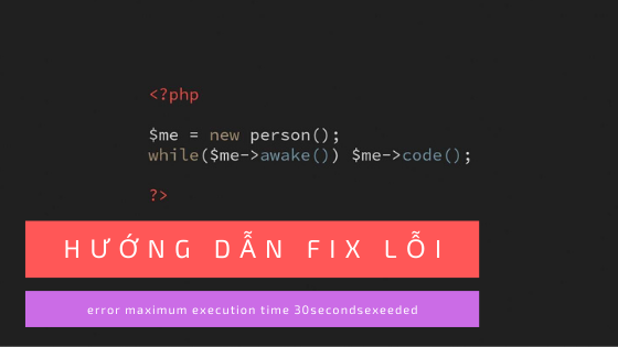 Hướng dẫn fix lỗi  in Fatal error: Maximum execution time of 30 seconds exceeded của PHP