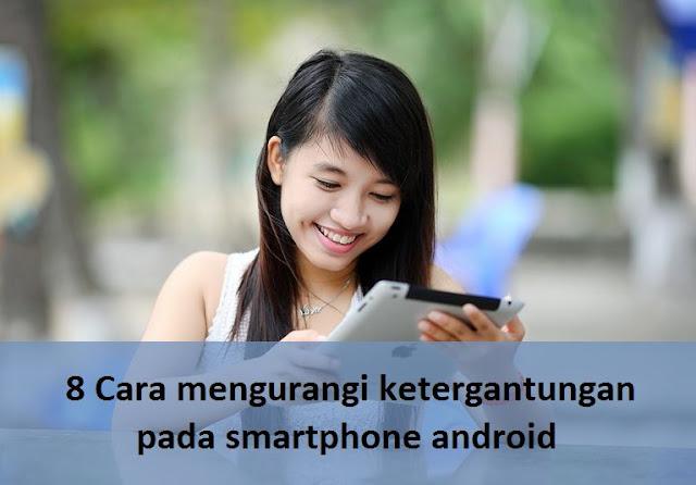 8 Cara mengurangi ketergantungan pada smartphone android