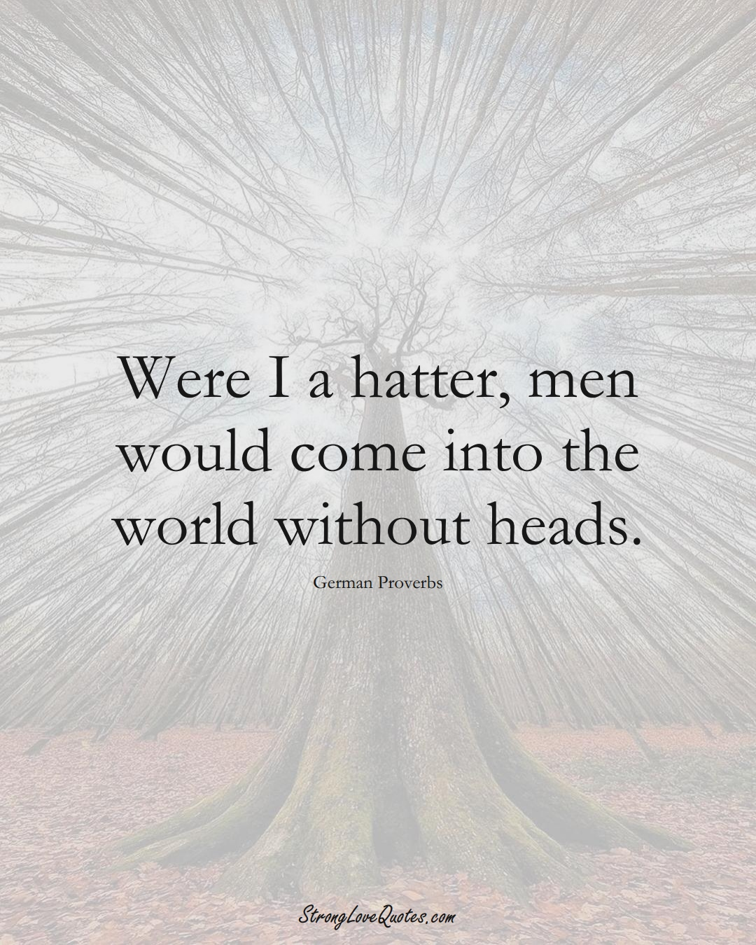 Were I a hatter, men would come into the world without heads. (German Sayings);  #EuropeanSayings