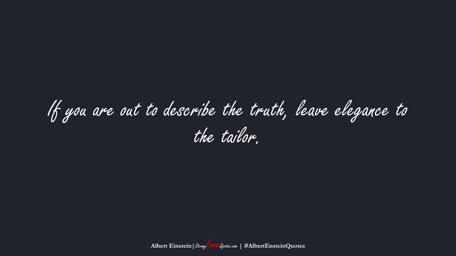 If you are out to describe the truth, leave elegance to the tailor. (Albert Einstein);  #AlbertEnsteinQuotes