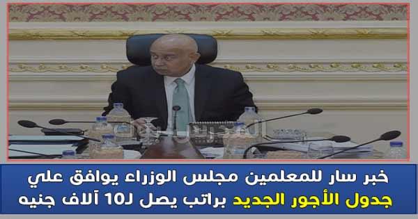 عاجل للمعلمين : مجلس الوزراء يوافق علي جدول الأجور الجديد