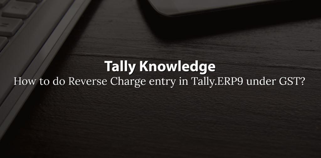 How to do Reverse Charge entry in Tally.ERP9 under GST