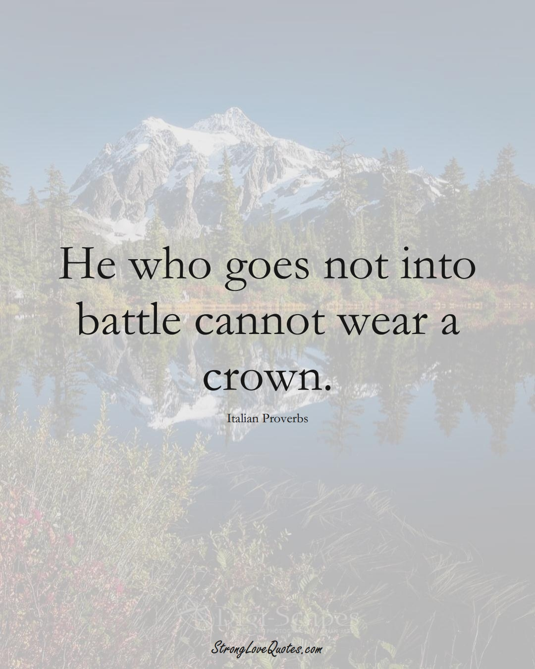 He who goes not into battle cannot wear a crown. (Italian Sayings);  #EuropeanSayings