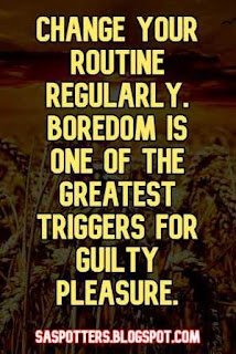 Change your routine regularly. Boredom is one of the greatest triggers for guilty pleasure.