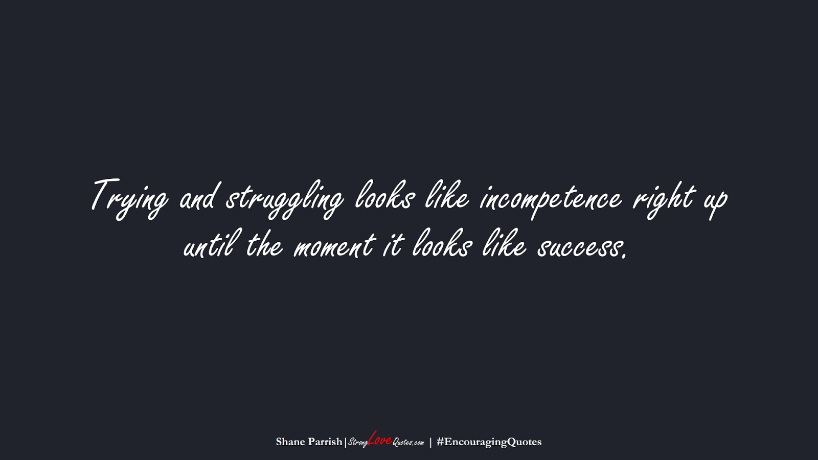 Trying and struggling looks like incompetence right up until the moment it looks like success. (Shane Parrish);  #EncouragingQuotes