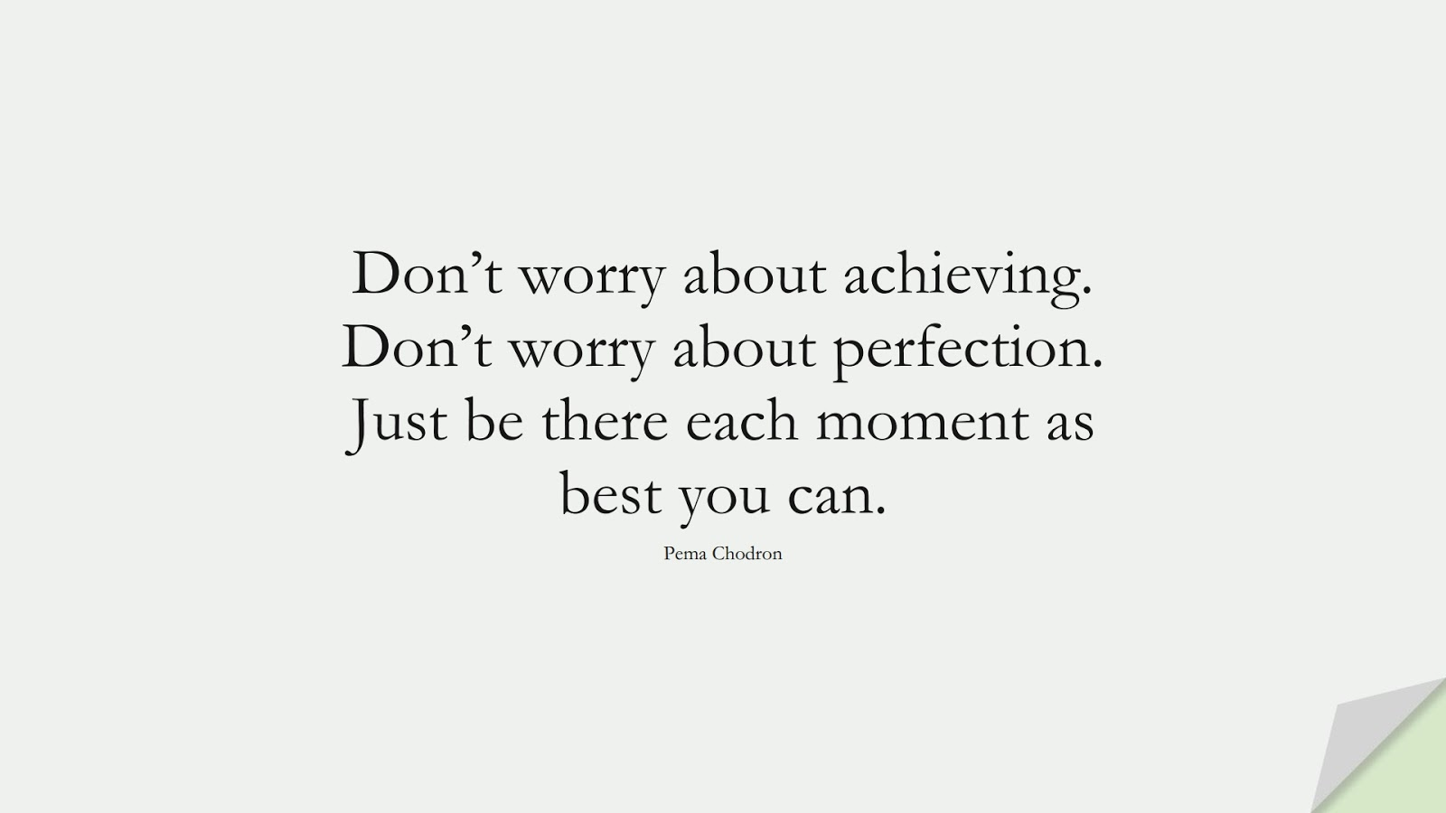 Don't worry about achieving. Don't worry about perfection. Just be there each moment as best you can. (Pema Chodron);  #AnxietyQuotes