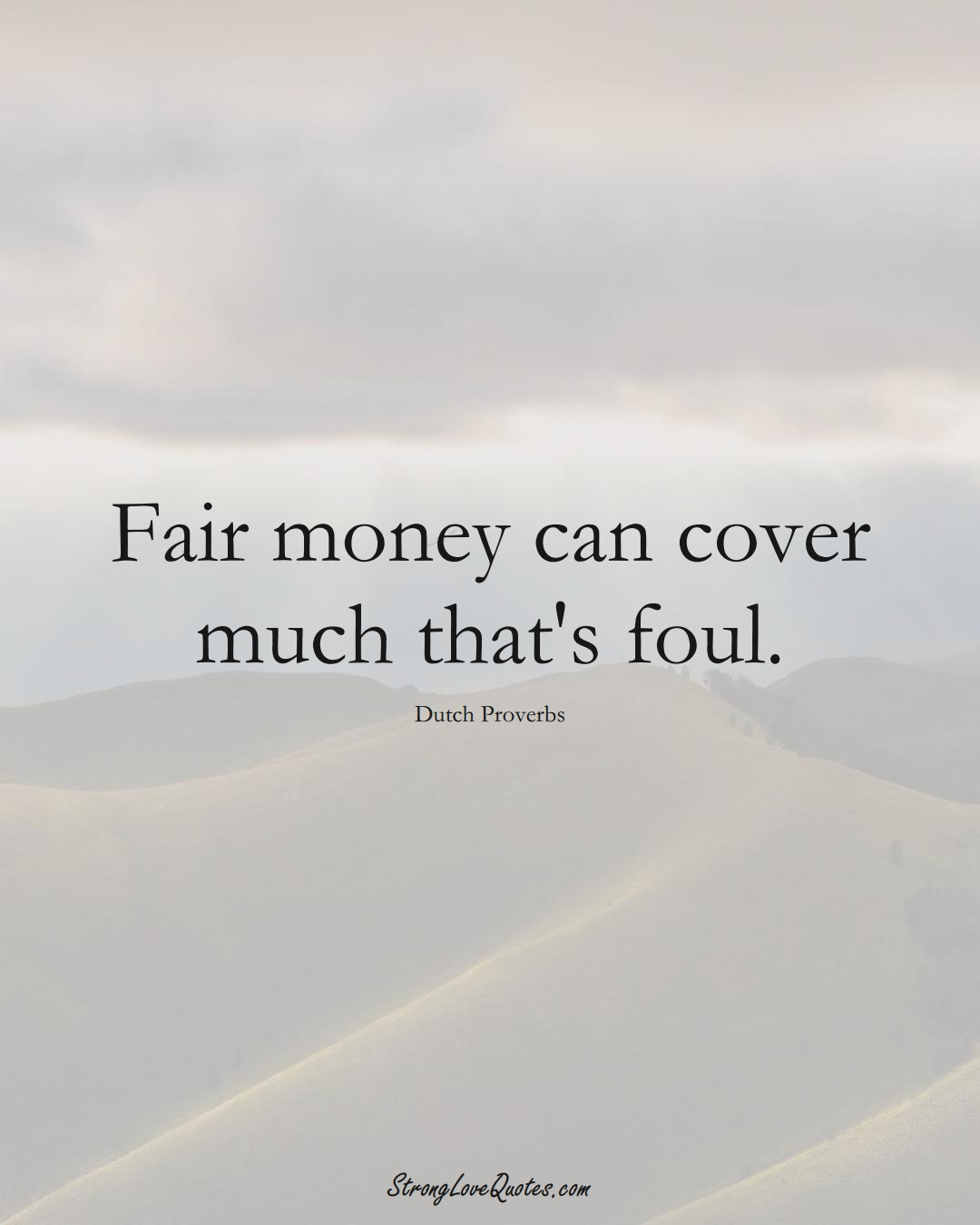 Fair money can cover much that's foul. (Dutch Sayings);  #EuropeanSayings