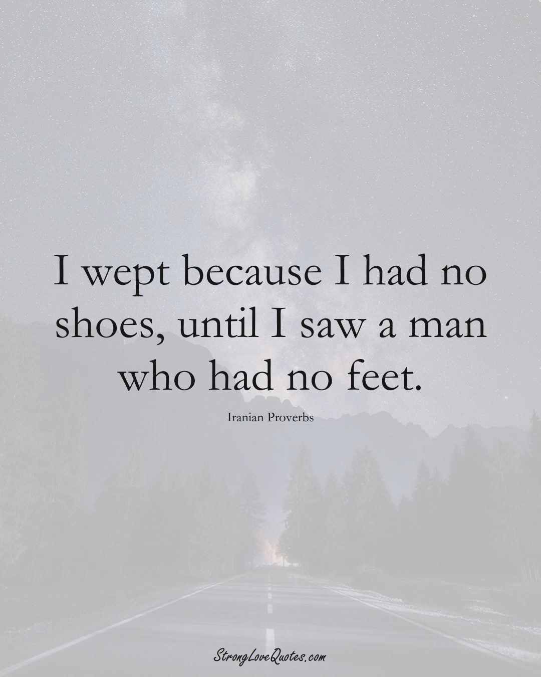 I wept because I had no shoes, until I saw a man who had no feet. (Iranian Sayings);  #MiddleEasternSayings