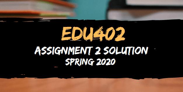 EDU402 Assignment 2 Solution Spring2020