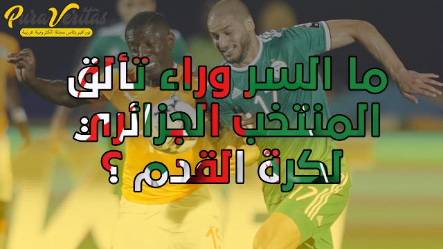 ما السر وراء تألق المنتخب الجزائري لكرة القدم ؟