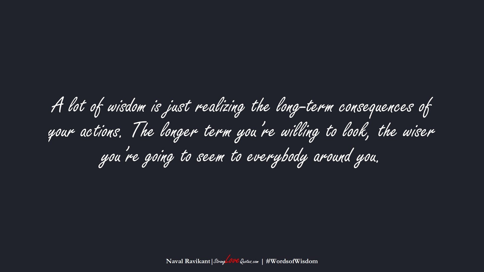 A lot of wisdom is just realizing the long-term consequences of your actions. The longer term you're willing to look, the wiser you're going to seem to everybody around you. (Naval Ravikant);  #WordsofWisdom