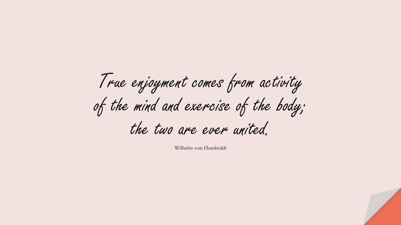 True enjoyment comes from activity of the mind and exercise of the body; the two are ever united. (Wilhelm von Humboldt);  #HealthQuotes